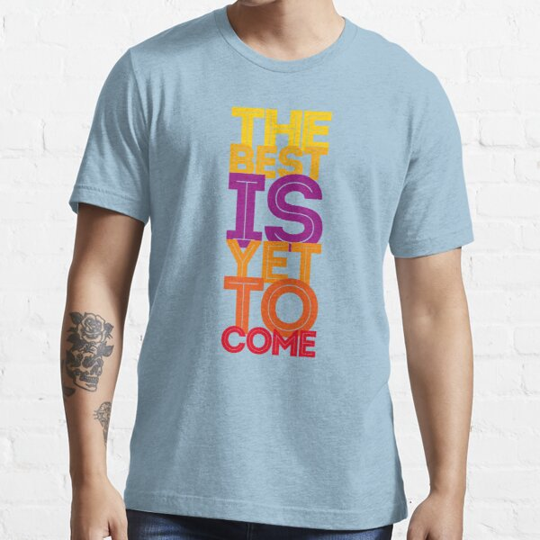 the best is yet to come Essential T-Shirt