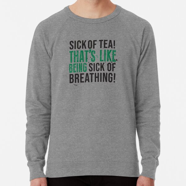 Tea Quote Design for Tea Lovers: Sick of Tea is Like Being Sick of Breathing! Avatar The Last Airbender Quote Lightweight Sweatshirt