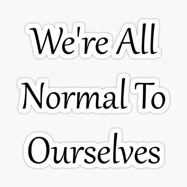 We're All Normal To Ourselves Sticker