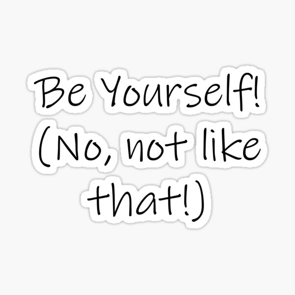 Be Yourself! (No, not like that!) Sticker