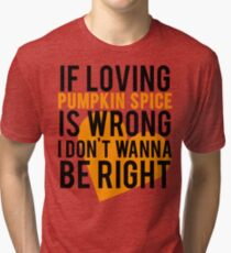 If Loving Pumpkin Spice Is Wrong I Don't Wanna Be Right Tri-blend T-Shirt