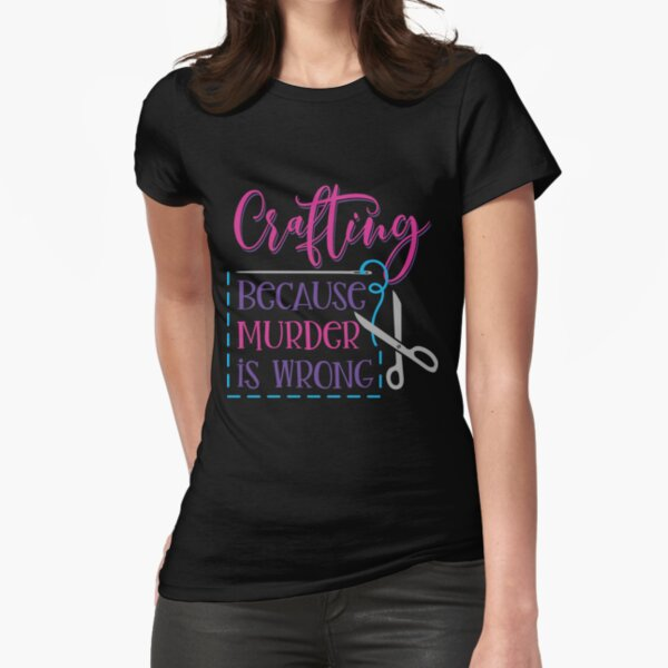 Crafting, Because Murder is Wrong  Fitted T-Shirt
