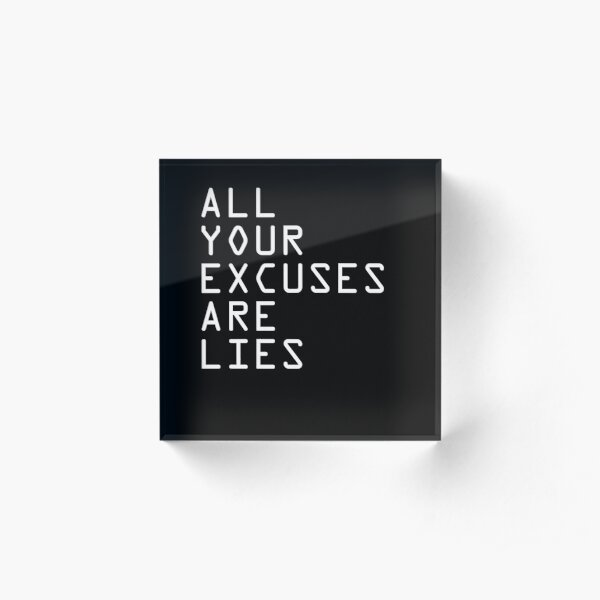 ALL YOUR EXCUSES ARE LIES Acrylic Block