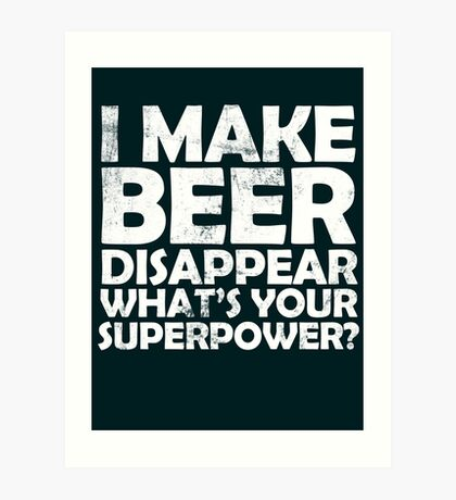 I make beer disappear, what's your superpower? Art Print
