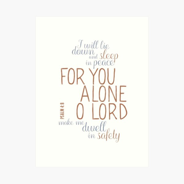I will lie down and sleep in peace, for You alone, O Lord, make me dwell in safety. - Psalm 4:8 Art Print