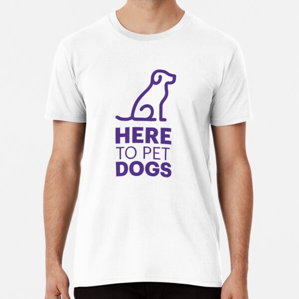 Here to Pet Dogs Premium T-Shirt