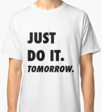 Just Do It. Tomorrow Classic T-Shirt