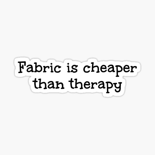 Fabric is cheaper than therapy Sticker