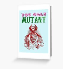 YOU UGLY MUTANT Greeting Card